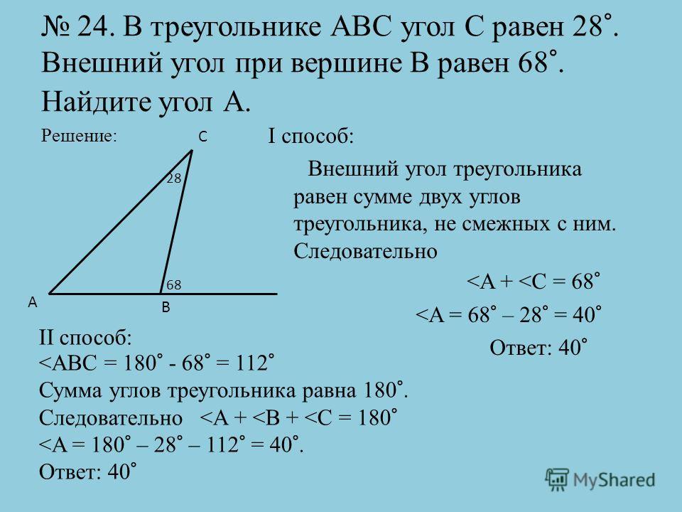 24. В треугольнике АВС угол С равен 28°. Внешний угол при вершине В равен 68°. Найдите угол А. Решение: I способ: Внешний угол треугольника равен сумме двух углов треугольника, не смежных с ним. Следовательно