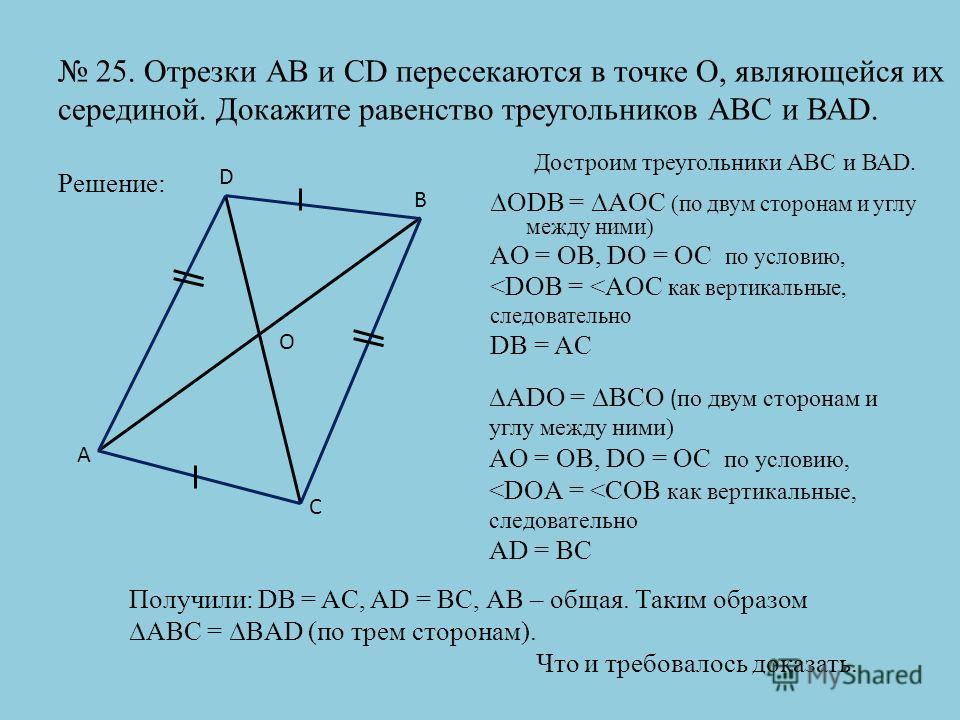 25. Отрезки АВ и CD пересекаются в точке О, являющейся их серединой. Докажите равенство треугольников АВС и ВАD. Решение: ODB = AOC (по двум сторонам и углу между ними) AO = OB, DO = OC по условию,