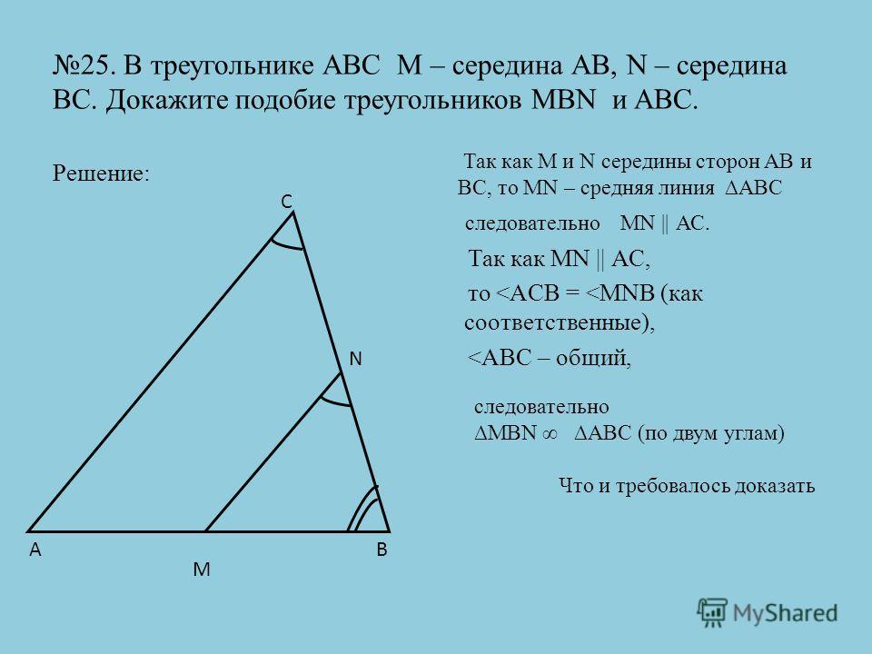 25. В треугольнике АВС М – середина АВ, N – середина ВС. Докажите подобие треугольников MBN и ABC. Решение: Так как MN || АС, то