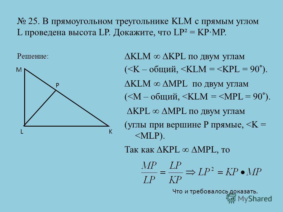 25. В прямоугольном треугольнике KLM с прямым углом L проведена высота LP. Докажите, что LP² = KP·MP. Решение: KLM KPL по двум углам (