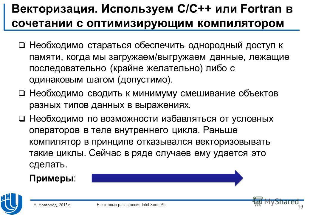 16 Н. Новгород, 2013 г. Векторные расширения Intel Xeon Phi Векторизация. Используем C/C++ или Fortran в сочетании с оптимизирующим компилятором Необходимо стараться обеспечить однородный доступ к памяти, когда мы загружаем/выгружаем данные, лежащие