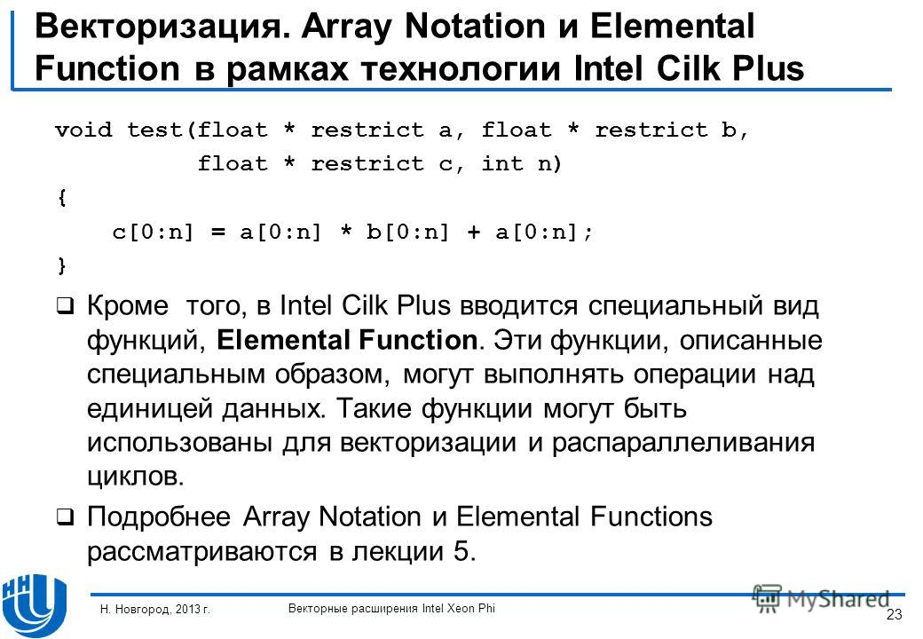 23 Н. Новгород, 2013 г. Векторные расширения Intel Xeon Phi Векторизация. Array Notation и Elemental Function в рамках технологии Intel Cilk Plus void test(float * restrict a, float * restrict b, float * restrict c, int n) { c[0:n] = a[0:n] * b[0:n]