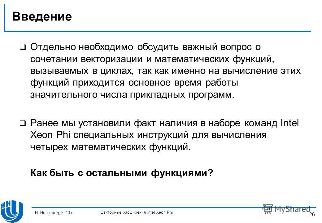 26 Н. Новгород, 2013 г. Векторные расширения Intel Xeon Phi Введение Отдельно необходимо обсудить важный вопрос о сочетании векторизации и математических функций, вызываемых в циклах, так как именно на вычисление этих функций приходится основное врем