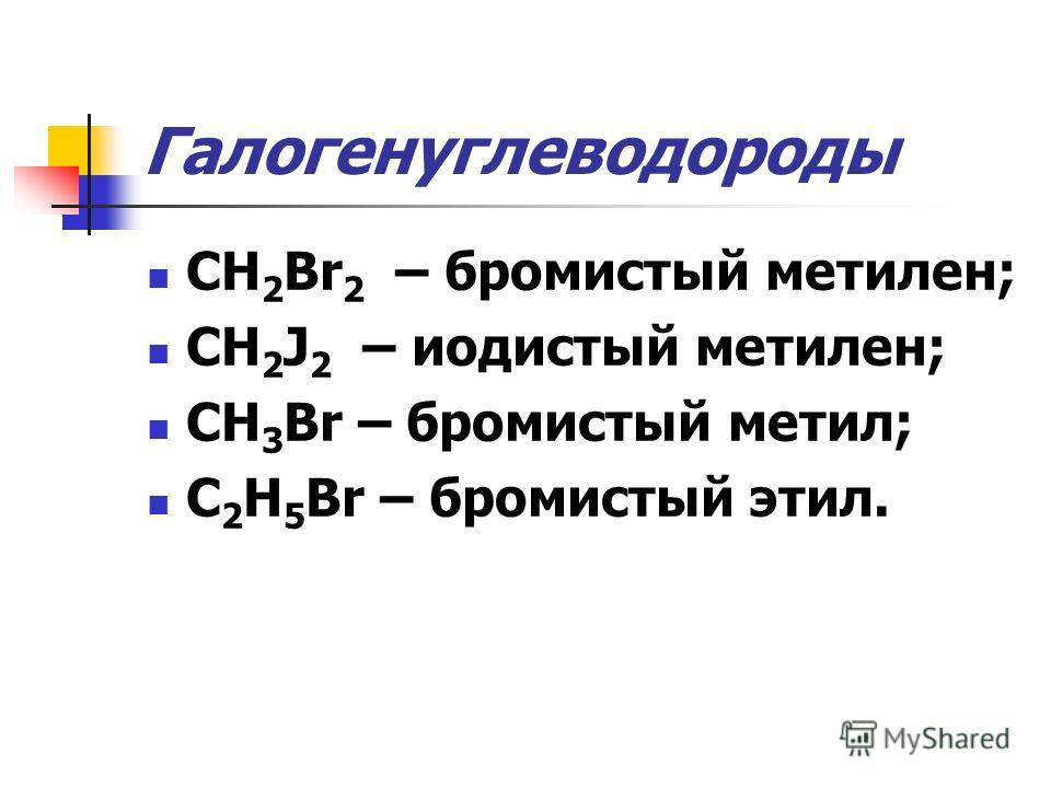 Галогенуглеводороды CH 2 Br 2 – бромистый метилен; CH 2 J 2 – иодистый метилен; CH 3 Br – бромистый метил; C 2 H 5 Br – бромистый этил.