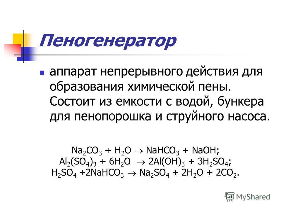 Пеногенератор аппарат непрерывного действия для образования химической пены. Состоит из емкости с водой, бункера для пенопорошка и струйного насоса. Na 2 CO 3 + Н 2 О NaHCO 3 + NaОH; Al 2 (SO 4 ) 3 + 6Н 2 О 2Al(ОН) 3 + 3Н 2 SO 4 ; Н 2 SO 4 +2NaHCO 3