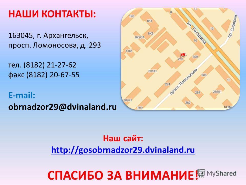 НАШИ КОНТАКТЫ: 163045, г. Архангельск, просп. Ломоносова, д. 293 тел. (8182) 21-27-62 факс (8182) 20-67-55 E-mail: obrnadzor29@dvinaland.ru Наш сайт: http://gosobrnadzor29.dvinaland.ru СПАСИБО ЗА ВНИМАНИЕ!