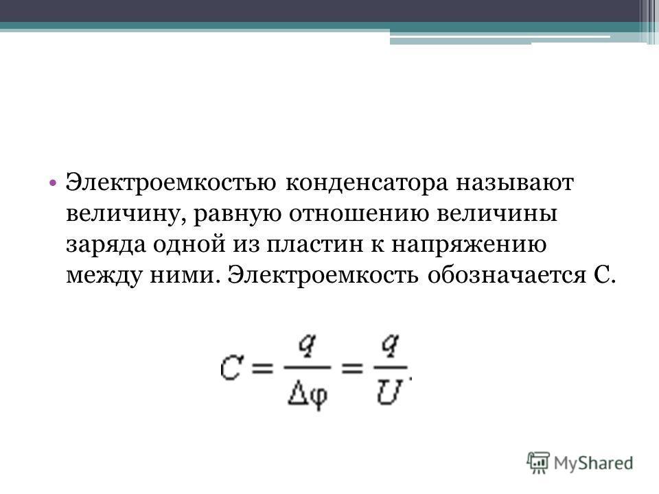 Электроемкостью конденсатора называют величину, равную отношению величины заряда одной из пластин к напряжению между ними. Электроемкость обозначается С.