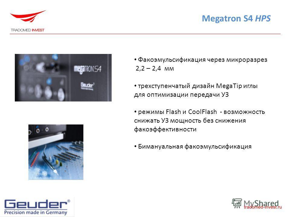 Megatron S4 HPS Факоэмульсификация через микроразрез 2,2 – 2,4 мм трехступенчатый дизайн MegaTip иглы для оптимизации передачи УЗ режимы Flash и CoolFlash - возможность снижать УЗ мощность без снижения факоэффективности Бимануальная факоэмульсификаци