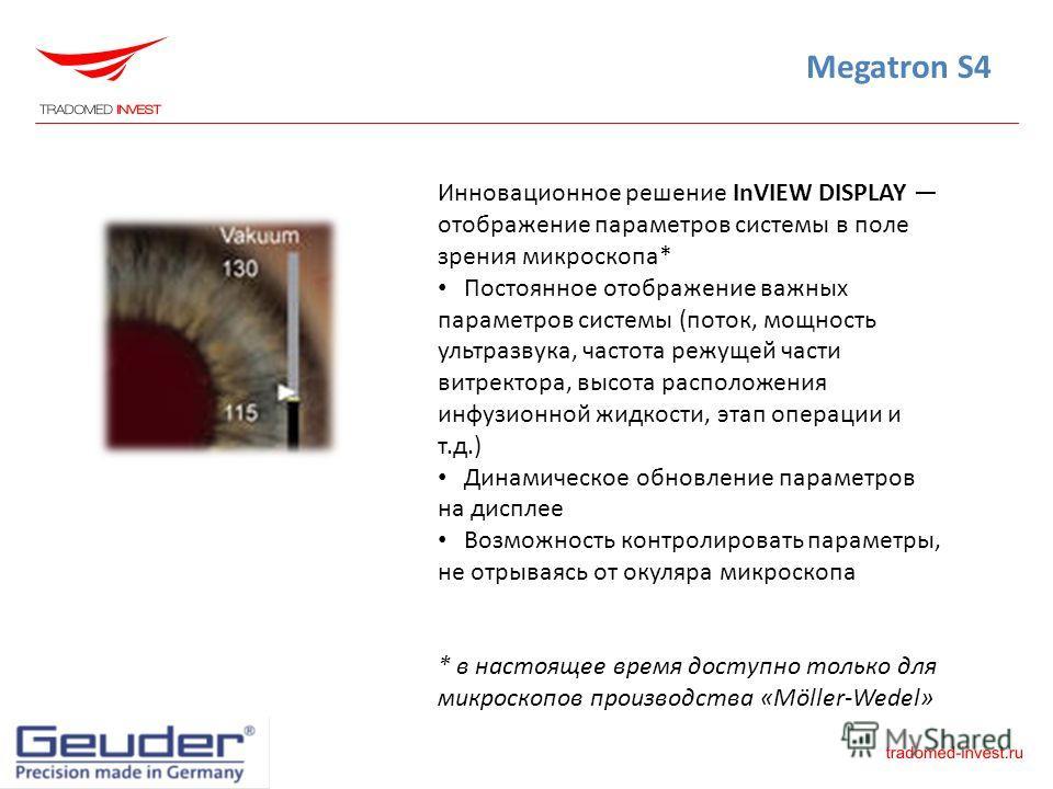 Megatron S4 Инновационное решение InVIEW DISPLAY отображение параметров системы в поле зрения микроскопа* Постоянное отображение важных параметров системы (поток, мощность ультразвука, частота режущей части витректора, высота расположения инфузионной