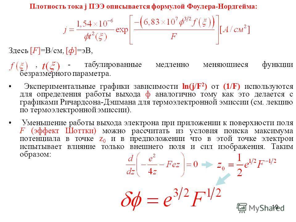 19 Плотность тока j ПЭЭ описывается формулой Фоулера-Нордгейма: Здесь [F]=В/см, [ф]=эВ,,- табулированные медленно меняющиеся функции безразмерного параметра. Экспериментальные графики зависимости ln(j/F 2 ) от (1/F) используются для определения работ