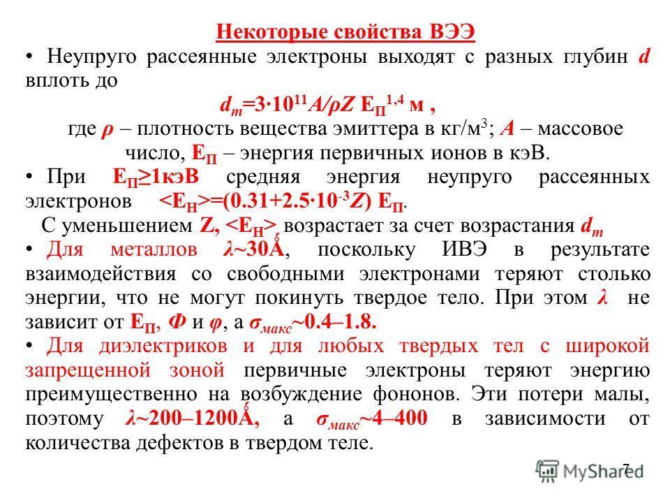 7 Некоторые свойства ВЭЭ Неупруго рассеянные электроны выходят с разных глубин d вплоть до d m =3·10 11 A/ρZ Е П 1,4 м, где ρ – плотность вещества эмиттера в кг/м 3 ; А – массовое число, Е П – энергия первичных ионов в кэВ. При Е П1 кэВ средняя энерг