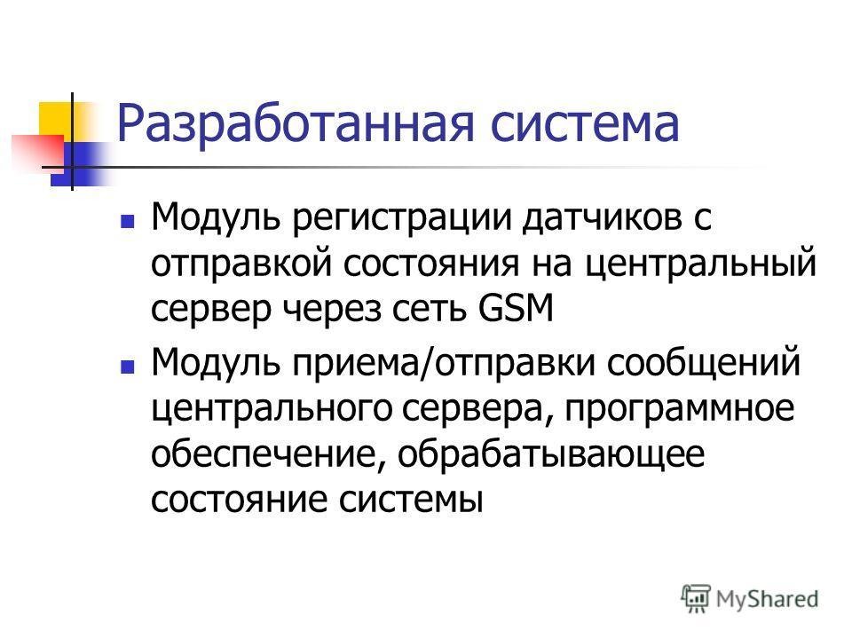 Разработанная система Модуль регистрации датчиков с отправкой состояния на центральный сервер через сеть GSM Модуль приема/отправки сообщений центрального сервера, программное обеспечение, обрабатывающее состояние системы
