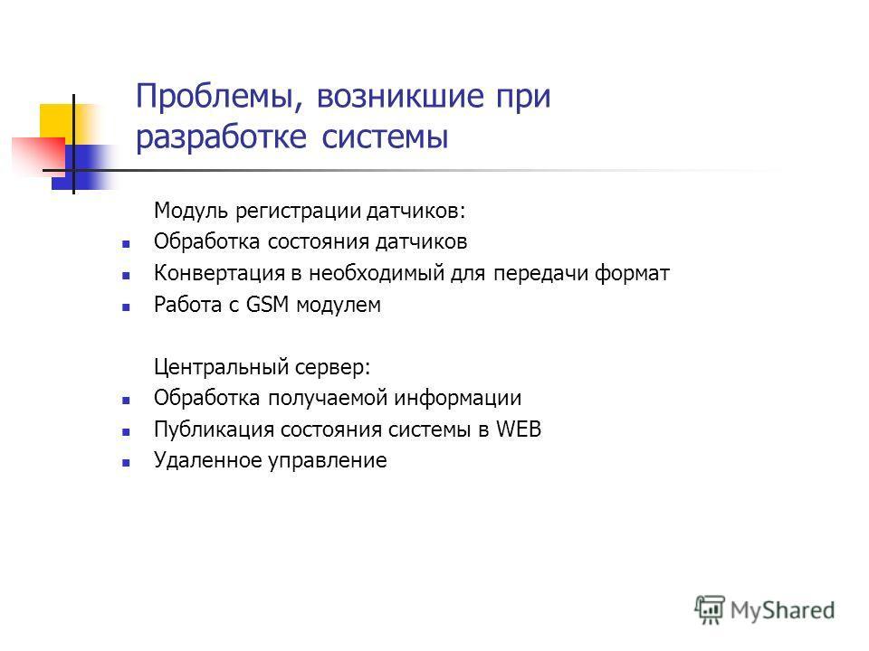 Проблемы, возникшие при разработке системы Модуль регистрации датчиков: Обработка состояния датчиков Конвертация в необходимый для передачи формат Работа с GSM модулем Центральный сервер: Обработка получаемой информации Публикация состояния системы в