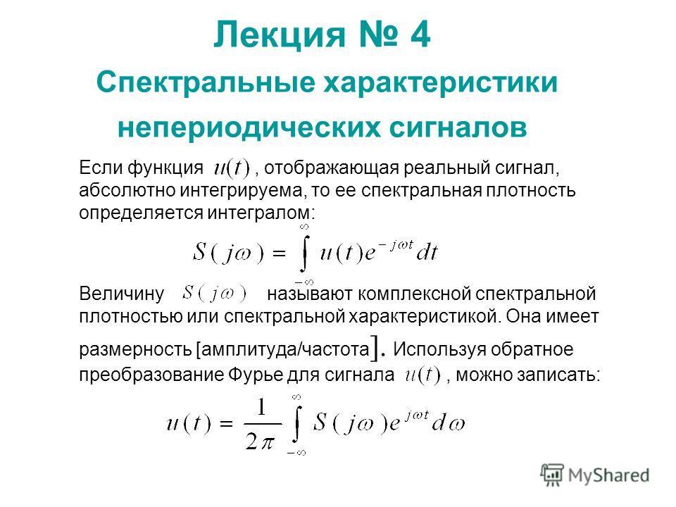 Лекция 4 Спектральные характеристики непериодических сигналов Если функция, отображающая реальный сигнал, абсолютно интегрируема, то ее спектральная плотность определяется интегралом: Величину называют комплексной спектральной плотностью или спектрал