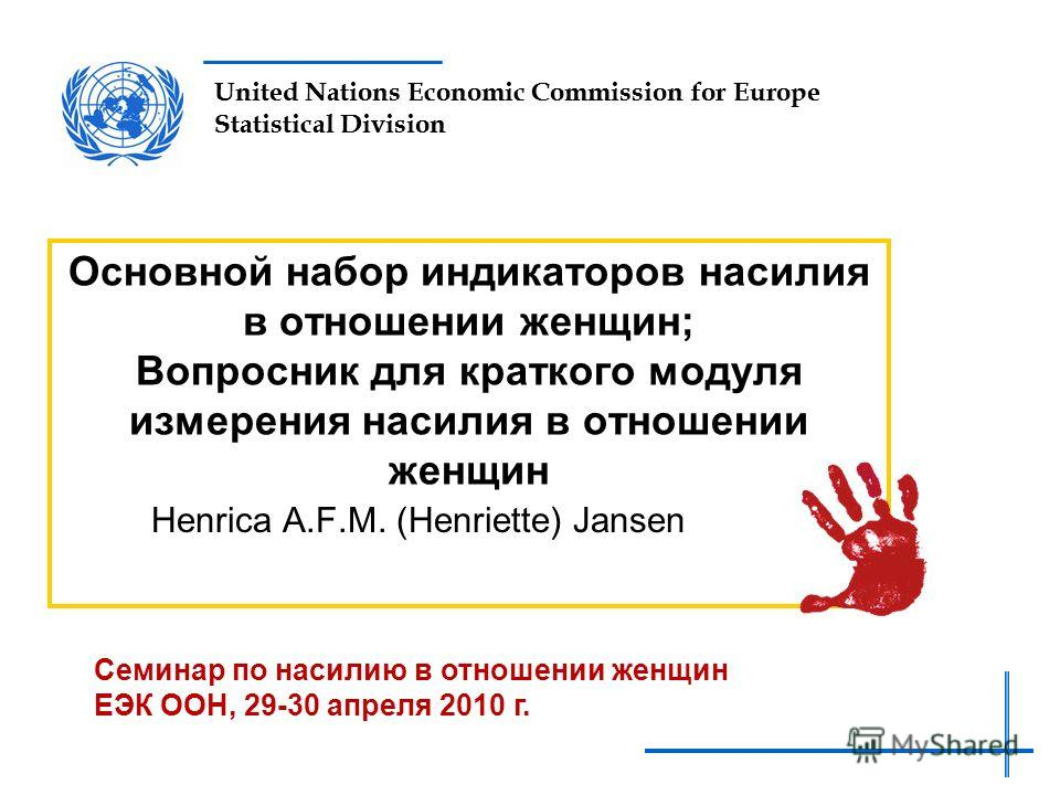 United Nations Economic Commission for Europe Statistical Division Основной набор индикаторов насилия в отношении женщин; Вопросник для краткого модуля измерения насилия в отношении женщин Henrica A.F.M. (Henriette) Jansen Семинар по насилию в отноше