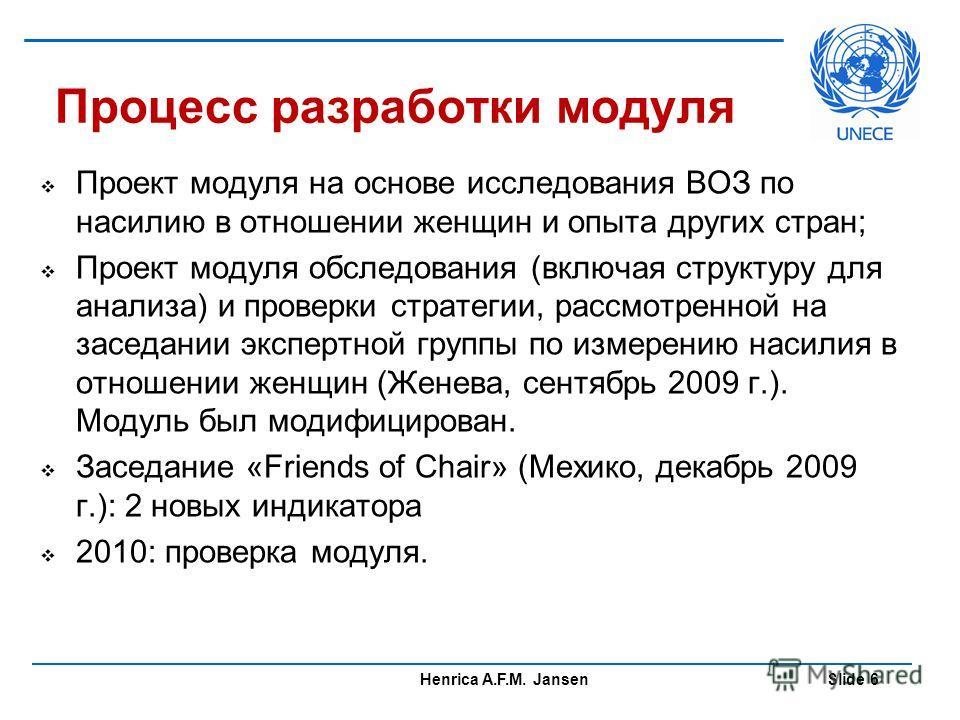 Henrica A.F.M. Jansen Slide 6 Процесс разработки модуля Проект модуля на основе исследования ВОЗ по насилию в отношении женщин и опыта других стран; Проект модуля обследования (включая структуру для анализа) и проверки стратегии, рассмотренной на зас