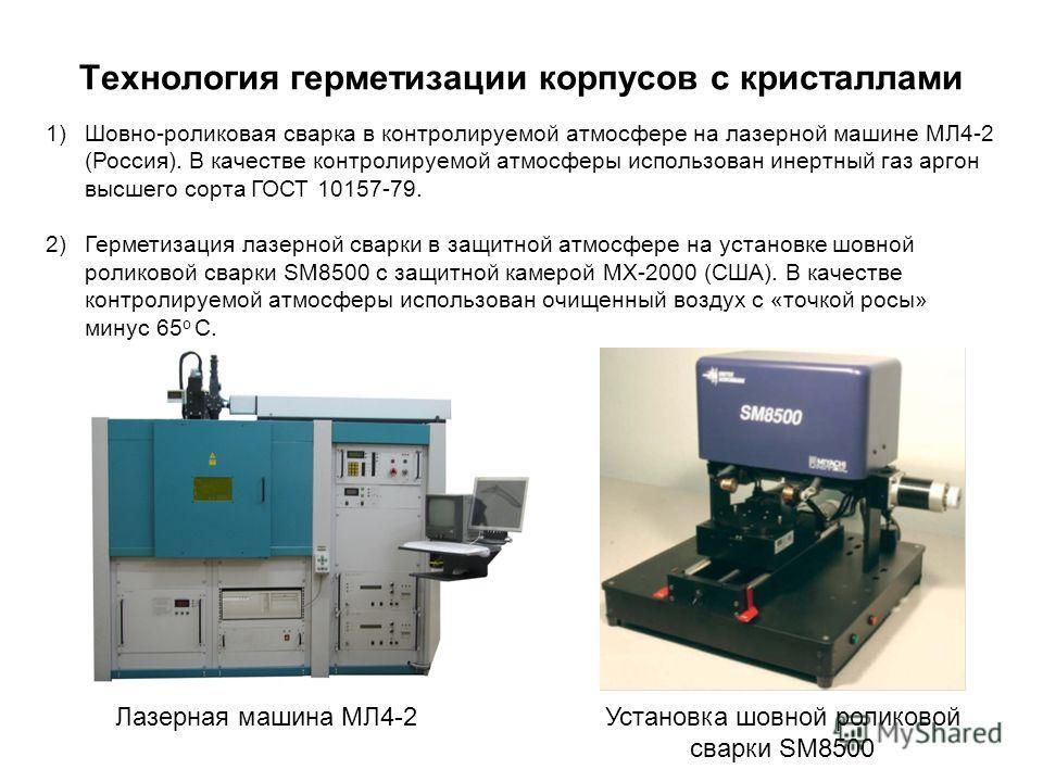 Технология герметизации корпусов с кристаллами 1)Шовно-роликовая сварка в контролируемой атмосфере на лазерной машине МЛ4-2 (Россия). В качестве контролируемой атмосферы использован инертный газ аргон высшего сорта ГОСТ 10157-79. 2)Герметизация лазер