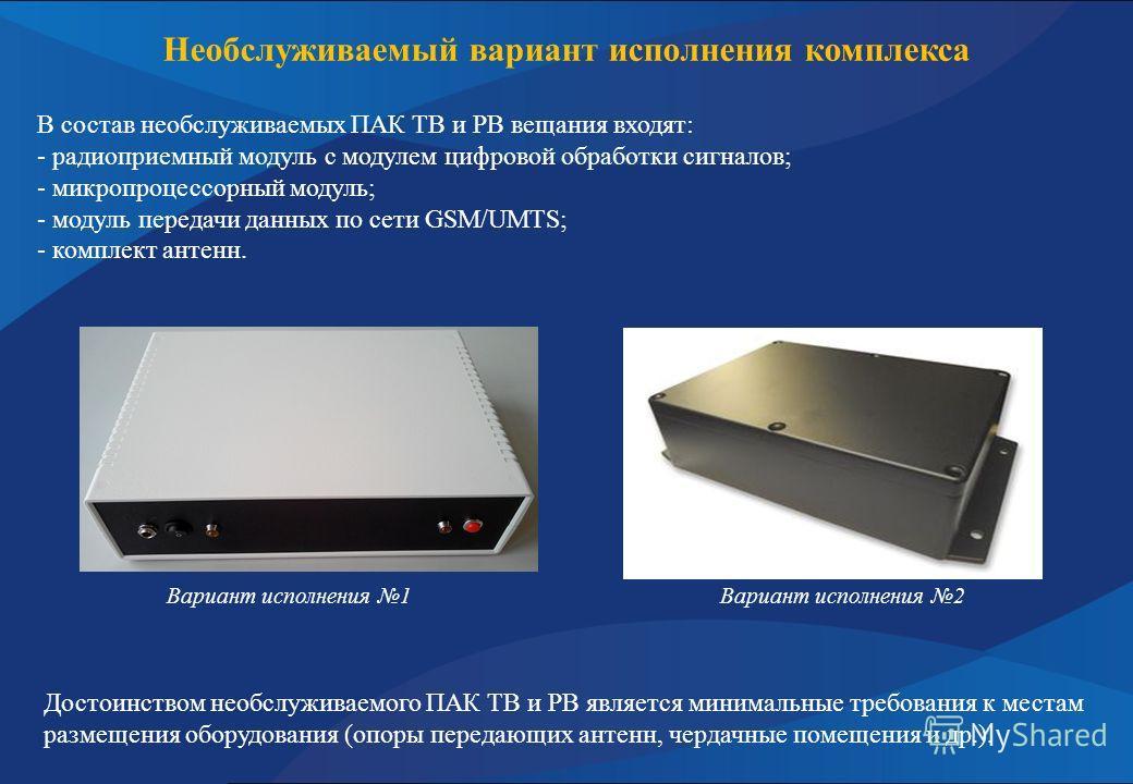Необслуживаемый вариант исполнения комплекса В состав необслуживаемых ПАК ТВ и РВ вещания входят: - радиоприемный модуль с модулем цифровой обработки сигналов; - микропроцессорный модуль; - модуль передачи данных по сети GSM/UMTS; - комплект антенн.