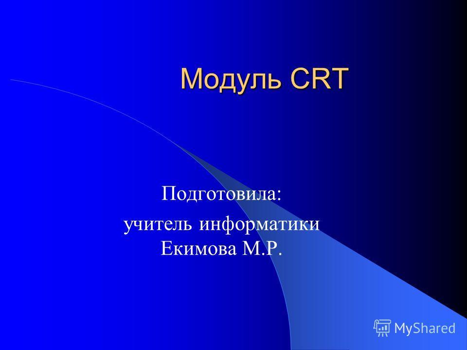 Модуль CRT Подготовила: учитель информатики Екимова М.Р.