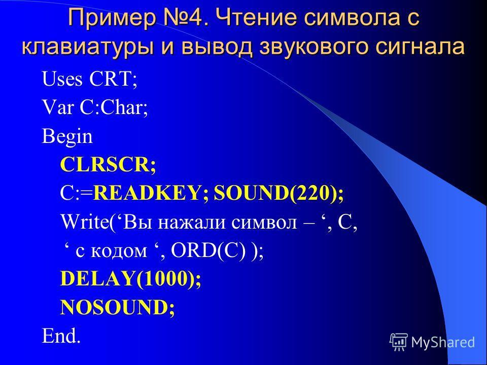 Пример 4. Чтение символа с клавиатуры и вывод звукового сигнала Uses CRT; Var C:Char; Begin CLRSCR; C:=READKEY; SOUND(220); Write(Вы нажали символ –, C, с кодом, ORD(C) ); DELAY(1000); NOSOUND; End.