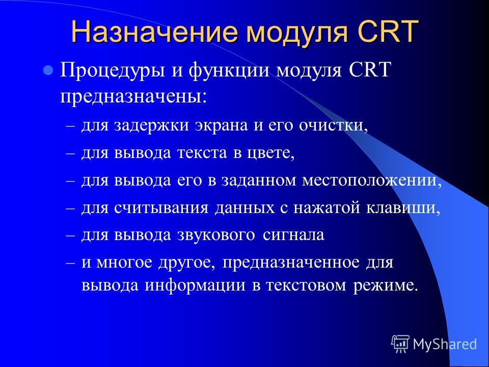 Назначение модуля CRT Процедуры и функции модуля CRT предназначены: – для задержки экрана и его очистки, – для вывода текста в цвете, – для вывода его в заданном местоположении, – для считывания данных с нажатой клавиши, – для вывода звукового сигнал