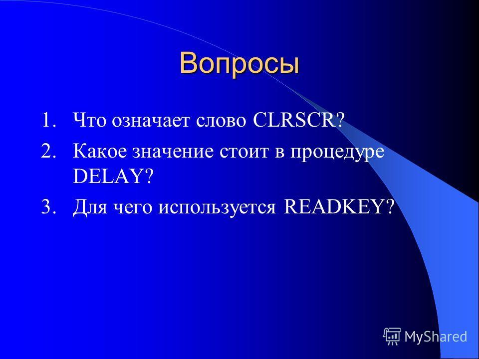 Вопросы 1. Что означает слово CLRSCR? 2. Какое значение стоит в процедуре DELAY? 3. Для чего используется READKEY?