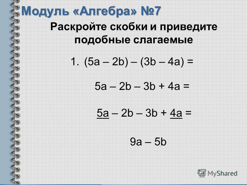 Раскройте скобки и приведите подобные слагаемые Модуль «Алгебра» 7 5a – 2b – 3b + 4a = 9a – 5b 5a – 2b – 3b + 4a = 1.(5a – 2b) – (3b – 4a) =