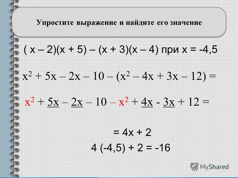 ( x – 2)(x + 5) – (x + 3)(x – 4) при x = -4,5 Упростите выражение и найдите его значение = 4x + 2 4 (-4,5) + 2 = -16 x 2 + 5x – 2x – 10 – (x 2 – 4x + 3x – 12) = x 2 + 5x – 2x – 10 – x 2 + 4x - 3x + 12 =