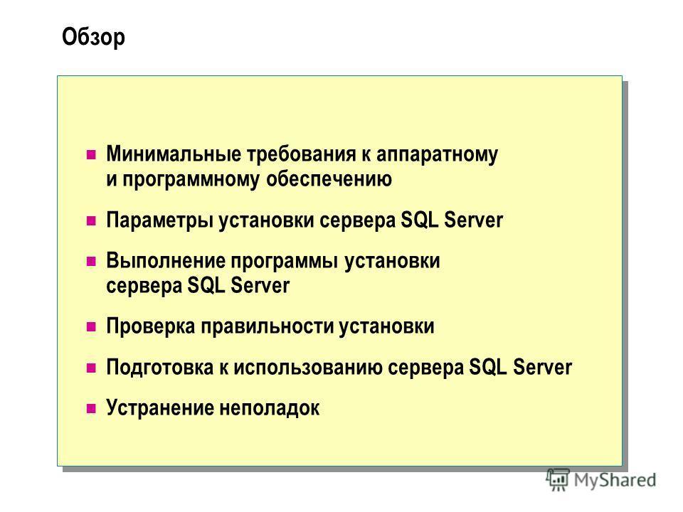 Обзор Минимальные требования к аппаратному и программному обеспечению Параметры установки сервера SQL Server Выполнение программы установки сервера SQL Server Проверка правильности установки Подготовка к использованию сервера SQL Server Устранение не