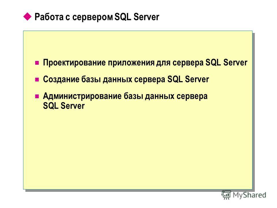 Работа с сервером SQL Server Проектирование приложения для сервера SQL Server Создание базы данных сервера SQL Server Администрирование базы данных сервера SQL Server