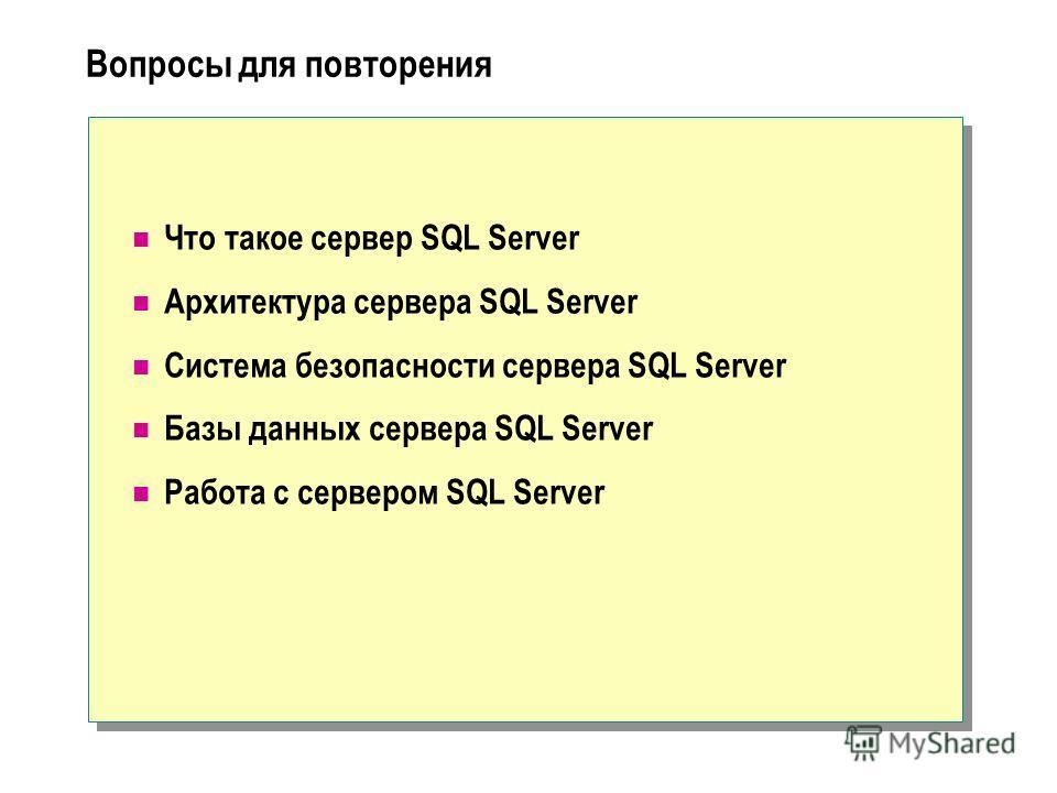 Вопросы для повторения Что такое сервер SQL Server Архитектура сервера SQL Server Система безопасности сервера SQL Server Базы данных сервера SQL Server Работа с сервером SQL Server