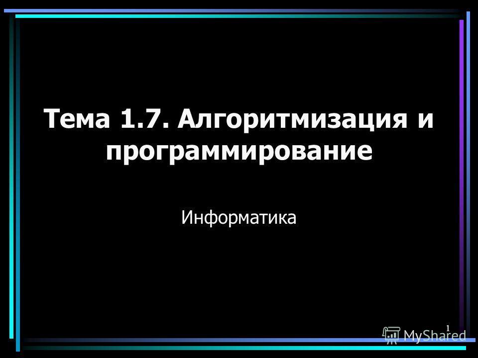 1 Тема 1.7. Алгоритмизация и программирование Информатика