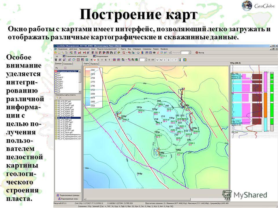 Построение карт Окно работы с картами имеет интерфейс, позволяющий легко загружать и отображать различные картографические и скважинные данные. Особое внимание уделяется интегри- рованию различной информа- ции с целью по- лучения пользо- вателем цело