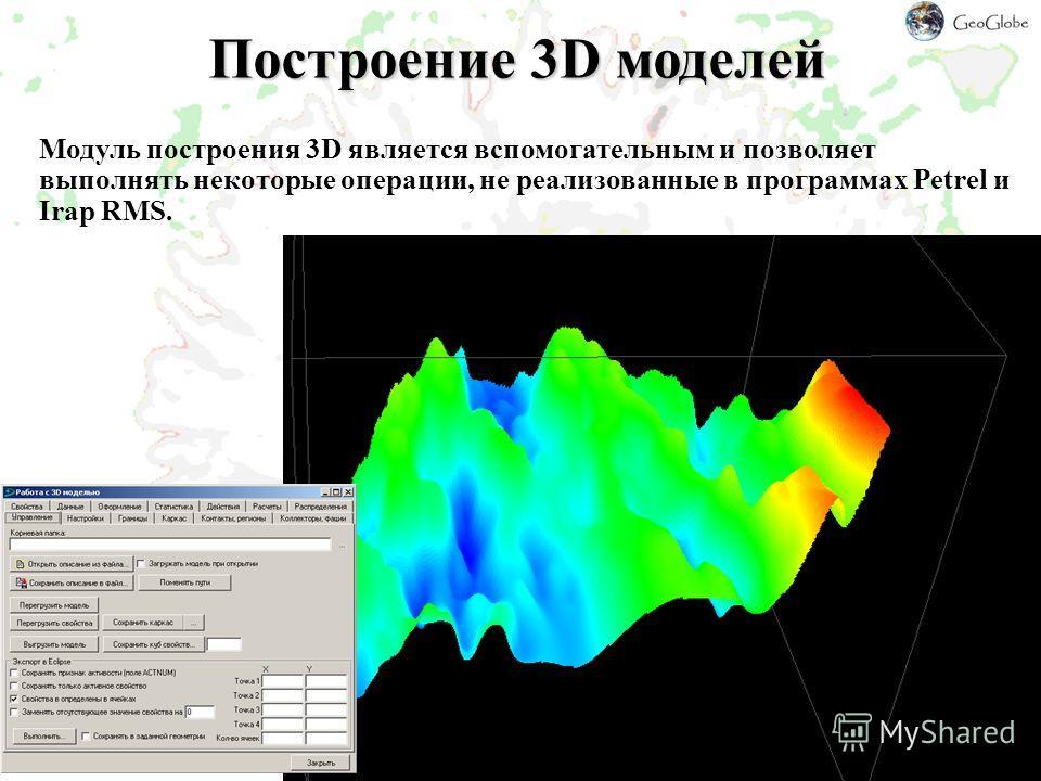 Построение 3D моделей Модуль построения 3D является вспомогательным и позволяет выполнять некоторые операции, не реализованные в программах Petrel и Irap RMS.