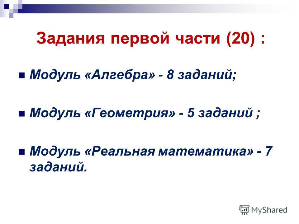 Задания первой части (20) : Модуль «Алгебра» - 8 заданий; Модуль «Геометрия» - 5 заданий ; Модуль «Реальная математика» - 7 заданий.