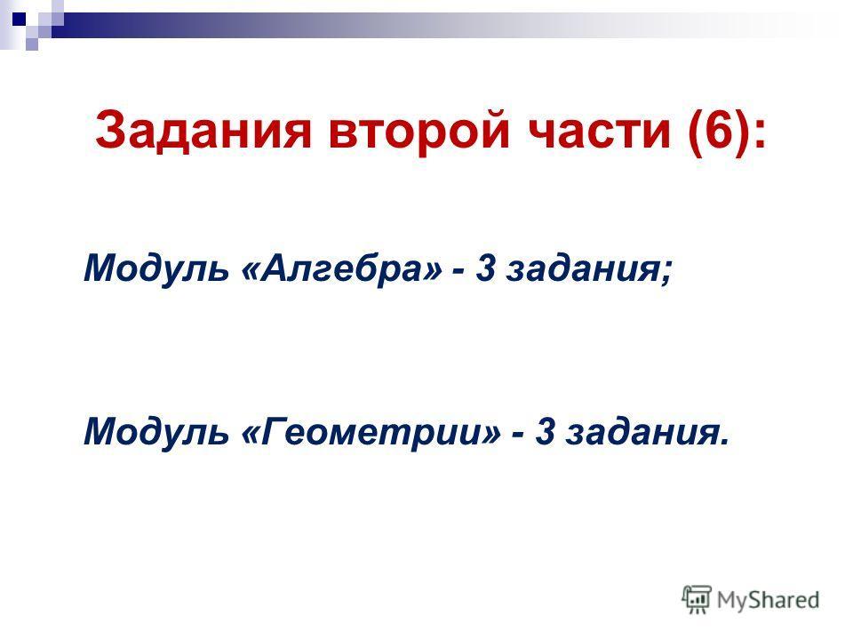 Задания второй части (6): Модуль «Алгебра» - 3 задания; Модуль «Геометрии» - 3 задания.