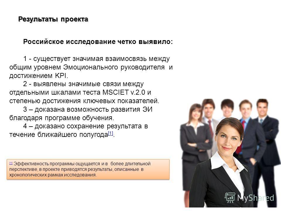 Результаты проекта Российское исследование четко выявило: 1 - существует значимая взаимосвязь между общим уровнем Эмоционального руководителя и достижением KPI. 2 - выявлены значимые связи между отдельными шкалами теста MSCIET v.2.0 и степенью достиж