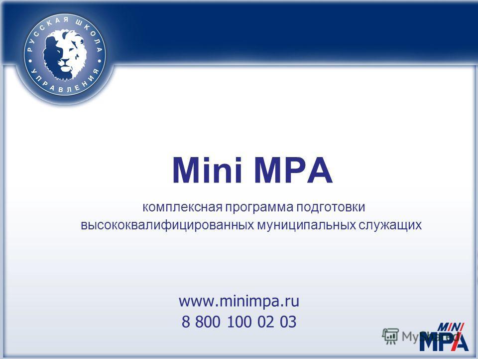 Mini MPA комплексная программа подготовки высококвалифицированных муниципальных служащих www.minimpa.ru 8 800 100 02 03