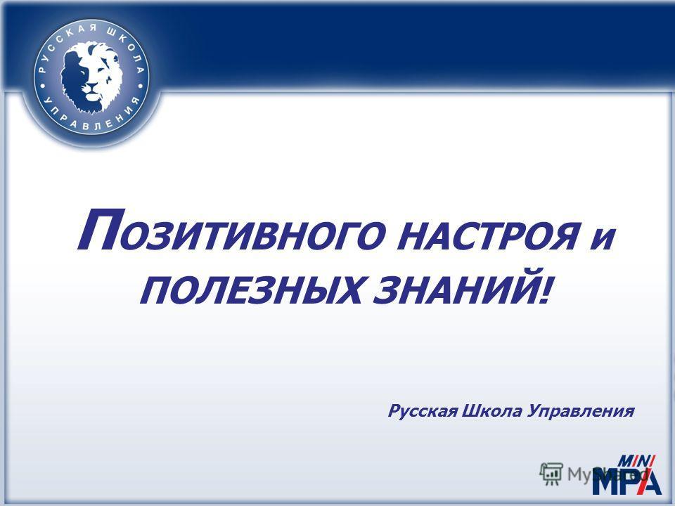 П ОЗИТИВНОГО НАСТРОЯ и ПОЛЕЗНЫХ ЗНАНИЙ! Русская Школа Управления