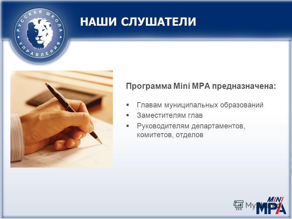 НАШИ СЛУШАТЕЛИ Программа Mini MPA предназначена: Главам муниципальных образований Заместителям глав Руководителям департаментов, комитетов, отделов