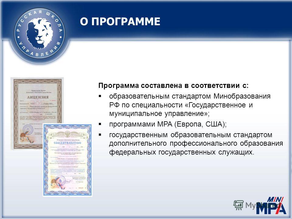 О ПРОГРАММЕ Программа составлена в соответствии с: образовательным стандартом Минобразования РФ по специальности «Государственное и муниципальное управление»; программами MPA (Европа, США); государственным образовательным стандартом дополнительного п