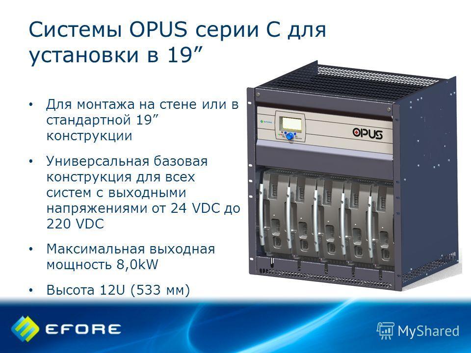 Системы OPUS серии C для установки в 19 Для монтажа на стене или в стандартной 19 конструкции Универсальная базовая конструкция для всех систем с выходными напряжениями от 24 VDC до 220 VDC Максимальная выходная мощность 8,0kW Высота 12U (533 мм)
