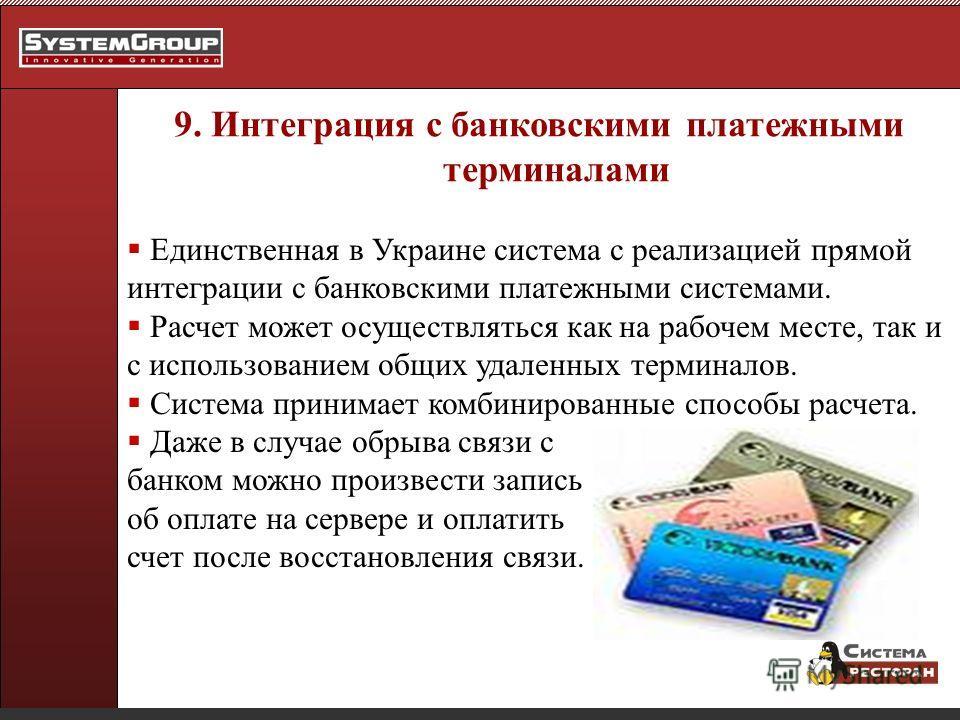 9. Интеграция с банковскими платежными терминалами Единственная в Украине система с реализацией прямой интеграции с банковскими платежными системами. Расчет может осуществляться как на рабочем месте, так и с использованием общих удаленных терминалов.