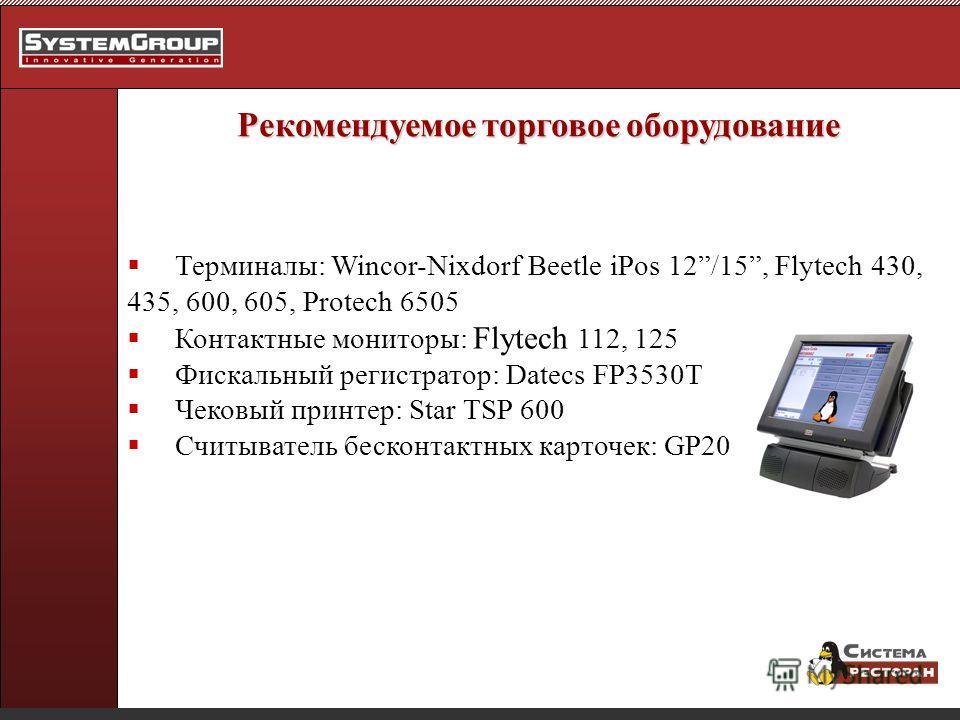 Рекомендуемое торговое оборудование Терминалы: Wincor-Nixdorf Beetle iPos 12/15, Flytech 430, 435, 600, 605, Protech 6505 Контактные мониторы: Flytech 112, 125 Фискальный регистратор: Datecs FP3530T Чековый принтер: Star TSP 600 Считыватель бесконтак