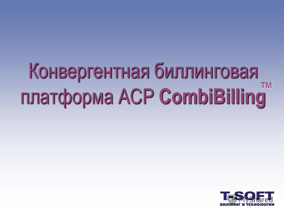 Конвергентная Конвергентная биллинговая платформа АСР АСР CombiBilling TM
