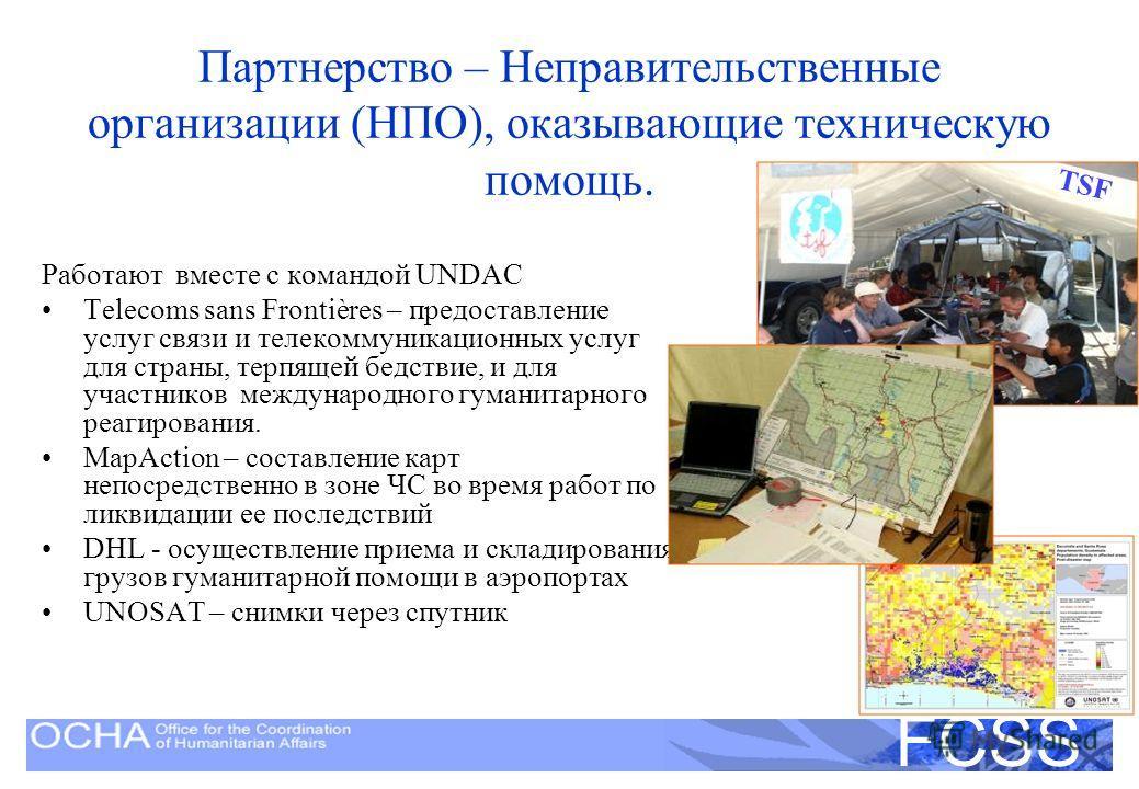 United Nations Disaster Assessment and Coordination FCSS Партнерство – Неправительственные организации (НПО), оказывающие техническую помощь. Работают вместе с командой UNDAC Telecoms sans Frontières – предоставление услуг связи и телекоммуникационны