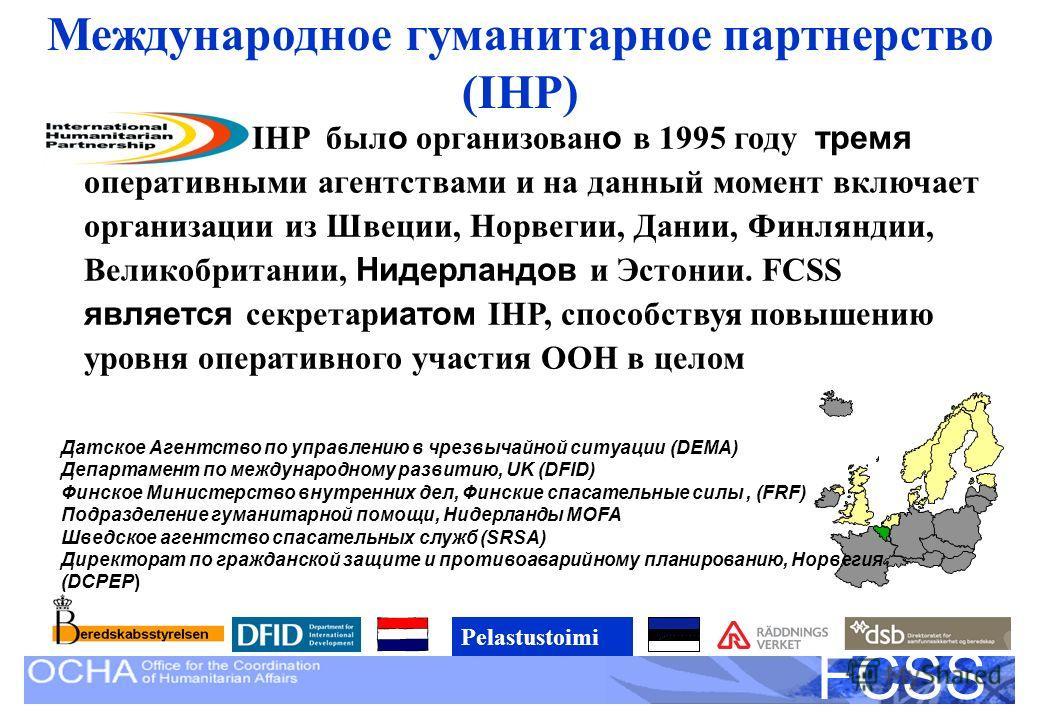 United Nations Disaster Assessment and Coordination FCSS Международное гуманитарное партнерство (IHP) IHP был о организован о в 1995 году тремя оперативными агентствами и на данный момент включает организации из Швеции, Норвегии, Дании, Финляндии, Ве