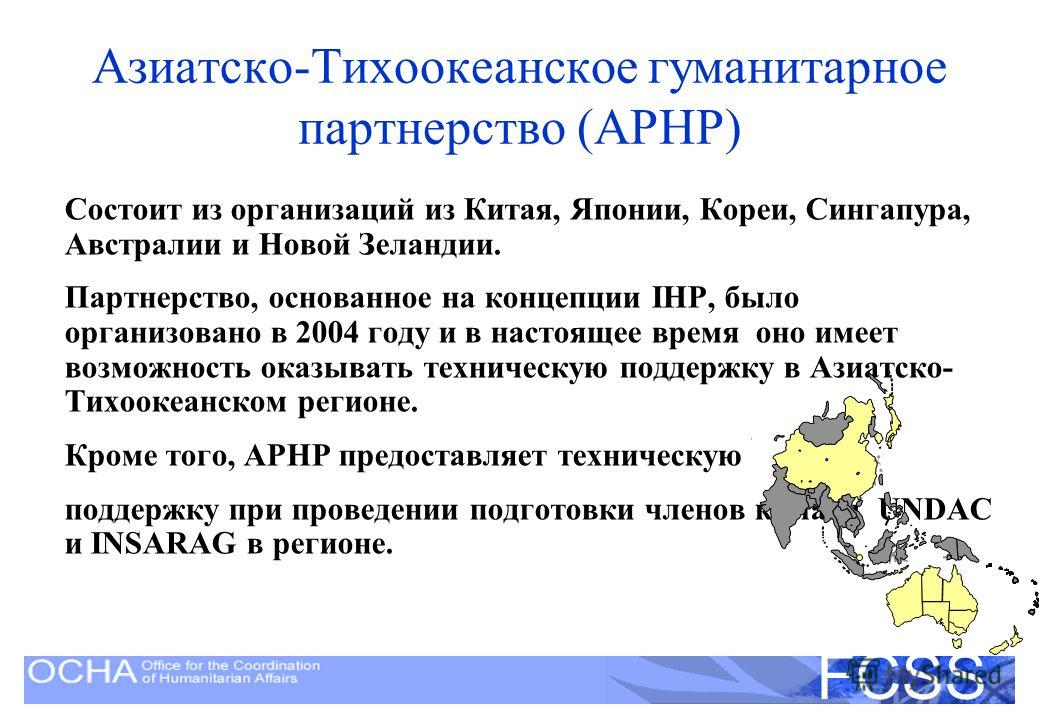 United Nations Disaster Assessment and Coordination FCSS Состоит из организаций из Китая, Японии, Кореи, Сингапура, Австралии и Новой Зеландии. Партнерство, основанное на концепции IHP, было организовано в 2004 году и в настоящее время оно имеет возм