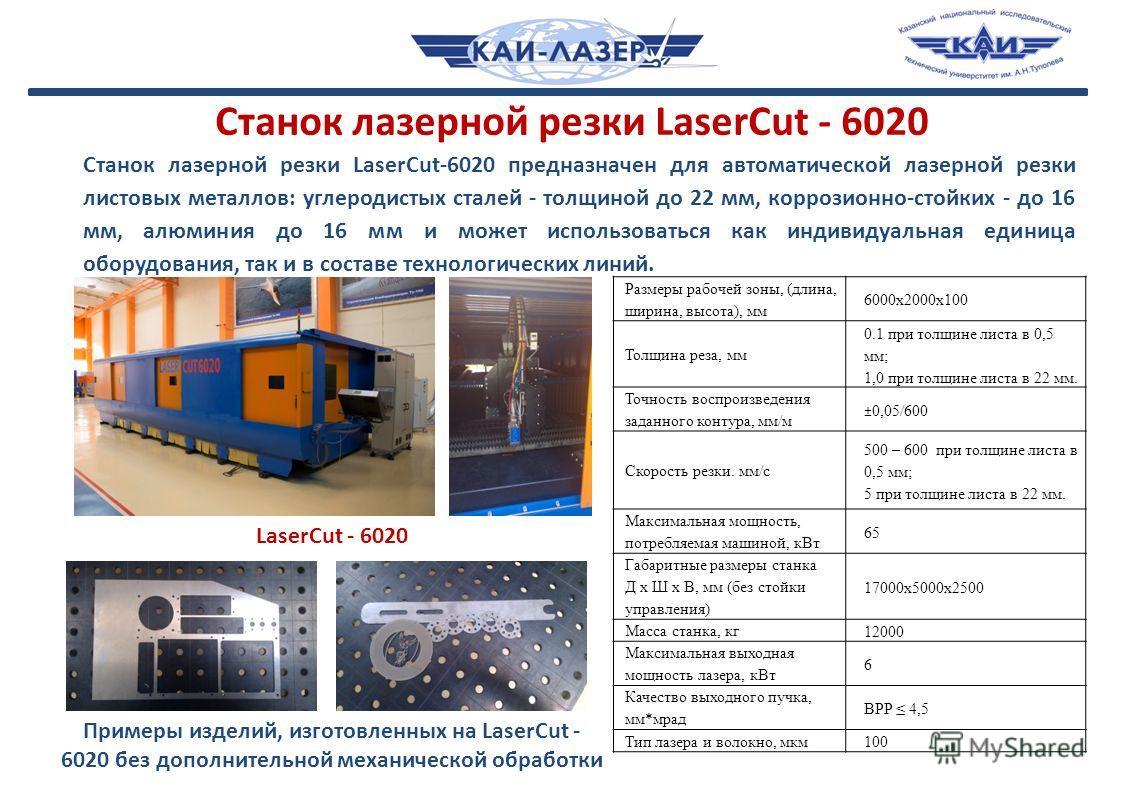 Станок лазерной резки LaserCut - 6020 Размеры рабочей зоны, (длина, ширина, высота), мм 6000x2000x100 Толщина реза, мм 0.1 при толщине листа в 0,5 мм; 1,0 при толщине листа в 22 мм. Точность воспроизведения заданного контура, мм/м ±0,05/600 Скорость