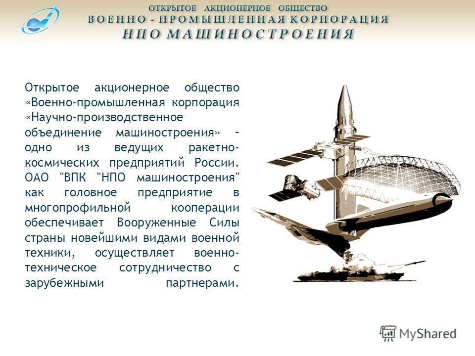 Открытое акционерное общество «Военно-промышленная корпорация «Научно-производственное объединение машиностроения» – одно из ведущих ракетно- космических предприятий России. ОАО